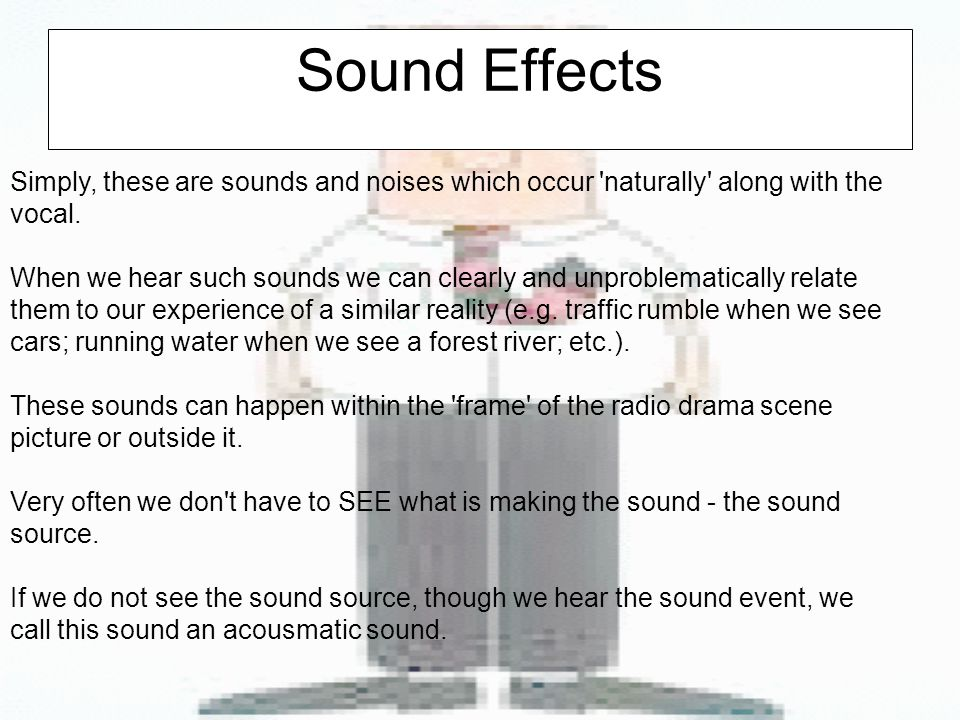Sound Effects Simply, these are sounds and noises which occur naturally along with the vocal.