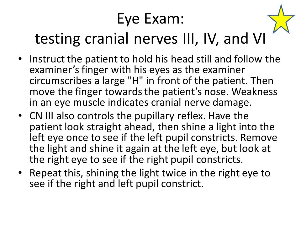 Eye Exam: testing cranial nerves III, IV, and VI Instruct the patient to hold his head still and follow the examiner's finger with his eyes as the examiner circumscribes a large H in front of the patient.