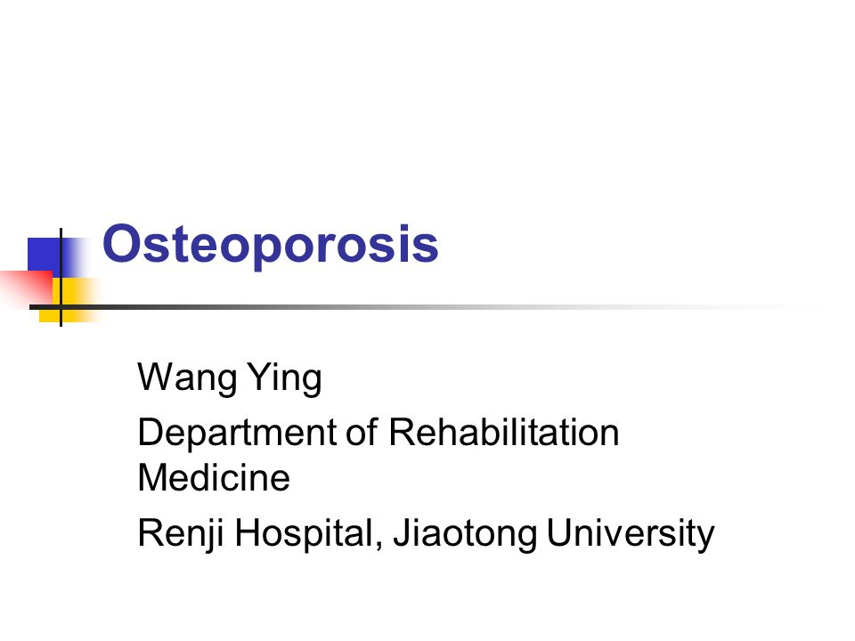 Osteoporosis Wang Ying Department of Rehabilitation Medicine Renji Hospital, Jiaotong University