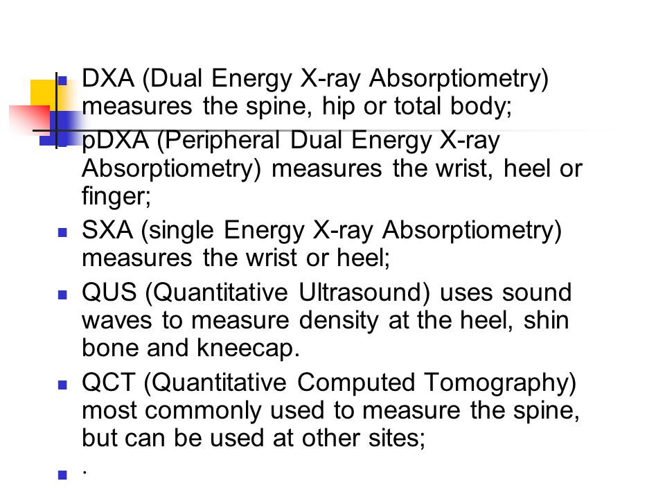 DXA (Dual Energy X-ray Absorptiometry) measures the spine, hip or total body; pDXA (Peripheral Dual Energy X-ray Absorptiometry) measures the wrist, heel or finger; SXA (single Energy X-ray Absorptiometry) measures the wrist or heel; QUS (Quantitative Ultrasound) uses sound waves to measure density at the heel, shin bone and kneecap.