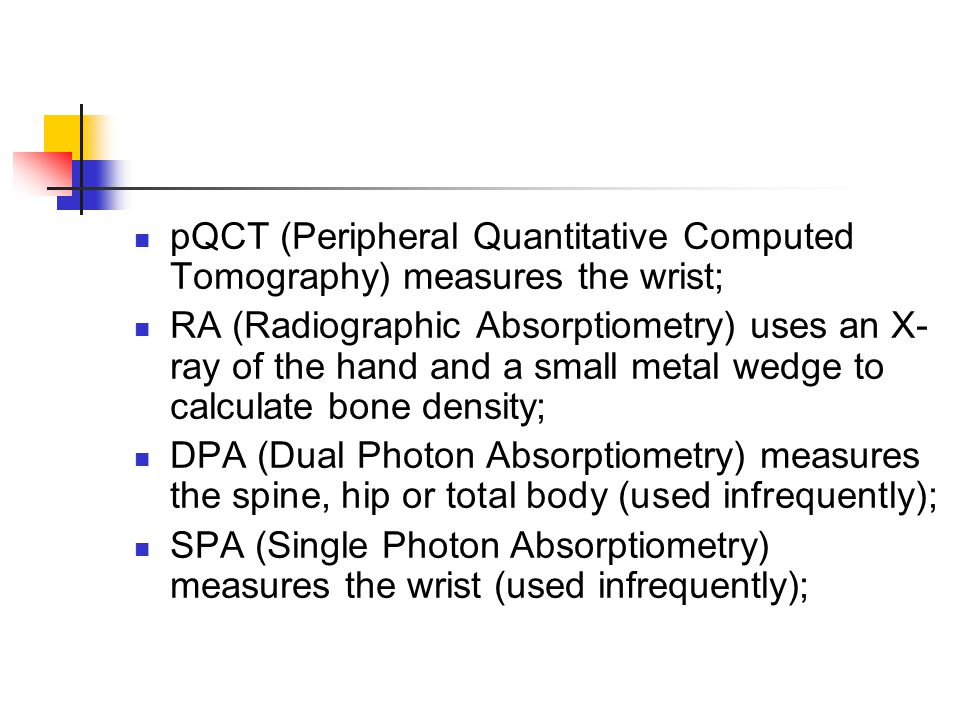 pQCT (Peripheral Quantitative Computed Tomography) measures the wrist; RA (Radiographic Absorptiometry) uses an X- ray of the hand and a small metal w