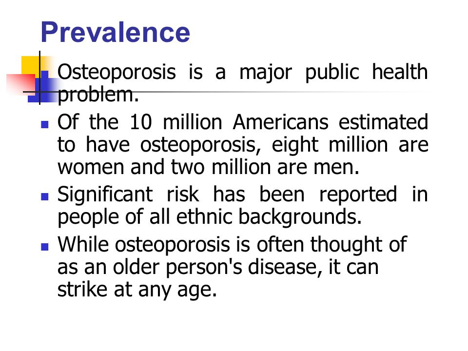 Prevalence Osteoporosis is a major public health problem. Of the 10 million Americans estimated to have osteoporosis, eight million are women and two