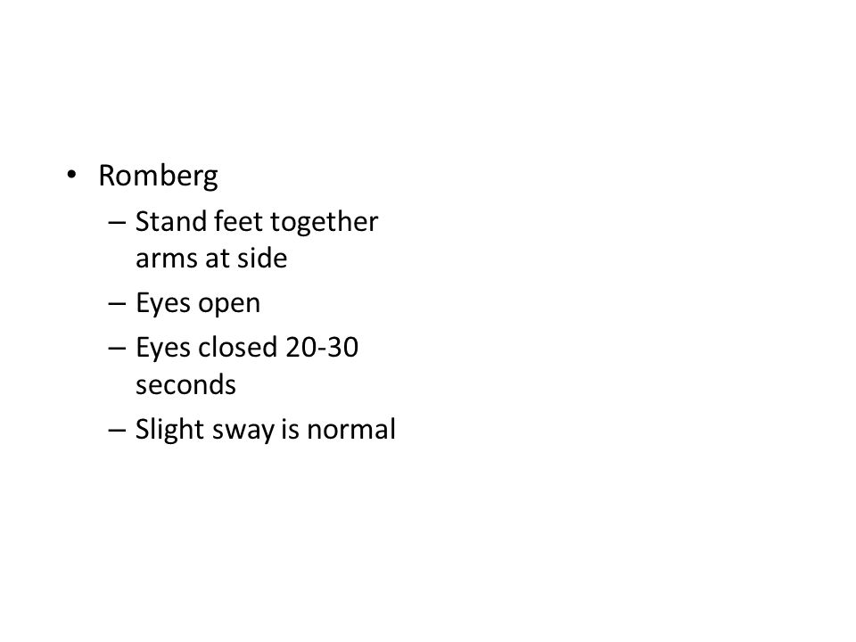 Romberg – Stand feet together arms at side – Eyes open – Eyes closed 20-30 seconds – Slight sway is normal