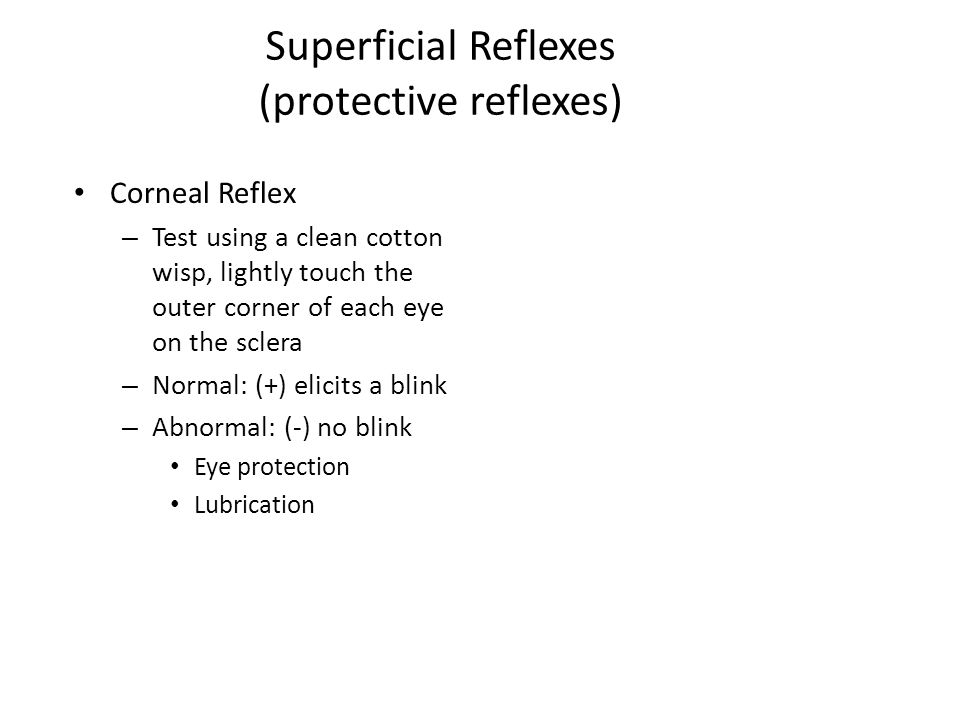 Superficial Reflexes (protective reflexes) Corneal Reflex – Test using a clean cotton wisp, lightly touch the outer corner of each eye on the sclera – Normal: (+) elicits a blink – Abnormal: (-) no blink Eye protection Lubrication