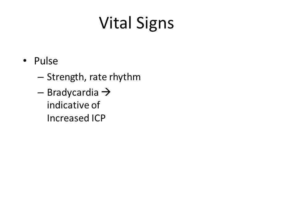 Vital Signs Pulse – Strength, rate rhythm – Bradycardia  indicative of Increased ICP