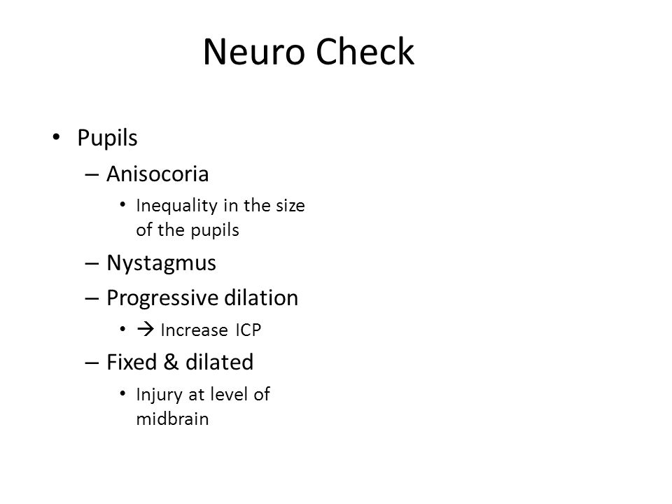 Neuro Check Pupils – Anisocoria Inequality in the size of the pupils – Nystagmus – Progressive dilation  Increase ICP – Fixed & dilated Injury at level of midbrain