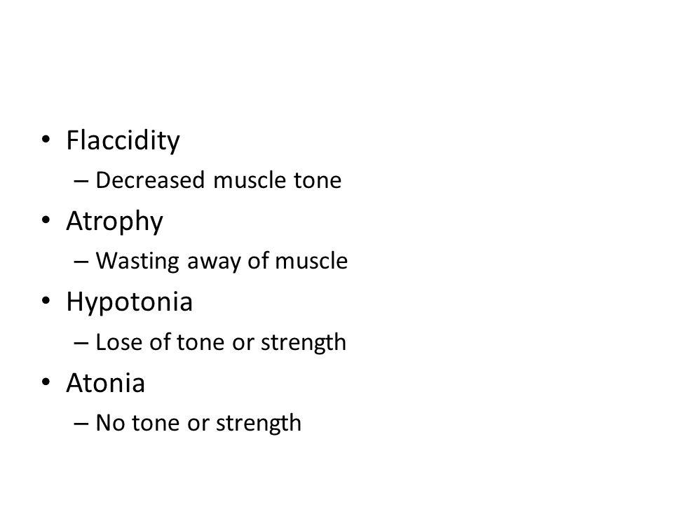 Flaccidity – Decreased muscle tone Atrophy – Wasting away of muscle Hypotonia – Lose of tone or strength Atonia – No tone or strength