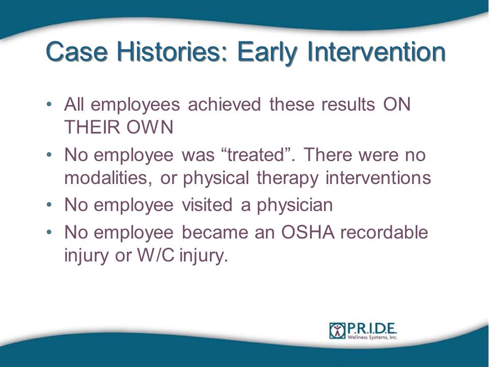 Case Histories: Early Intervention All employees achieved these results ON THEIR OWN No employee was treated .
