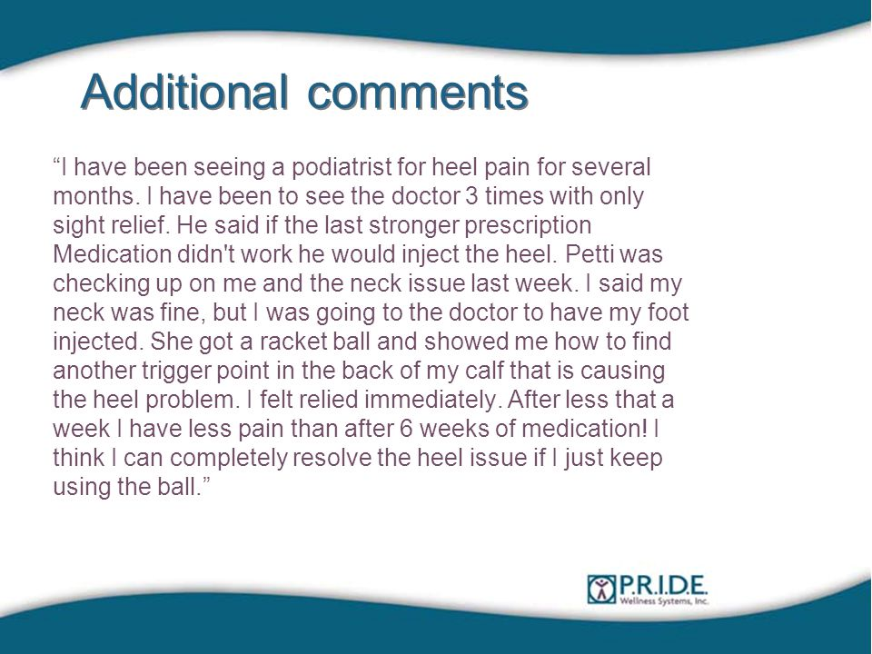 Additional comments I have been seeing a podiatrist for heel pain for several months.