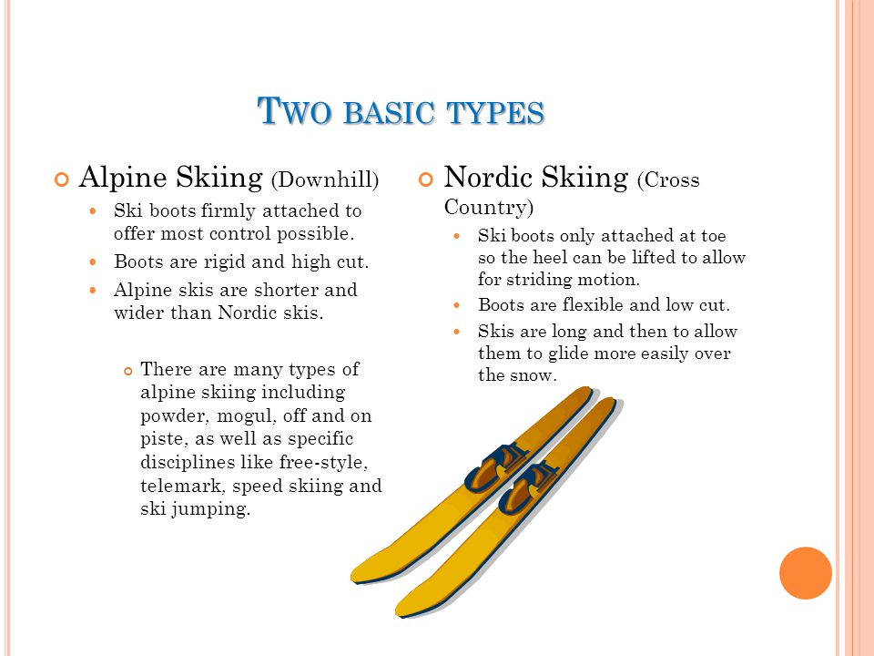 T WO BASIC TYPES Alpine Skiing (Downhill) Ski boots firmly attached to offer most control possible. Boots are rigid and high cut. Alpine skis are shor