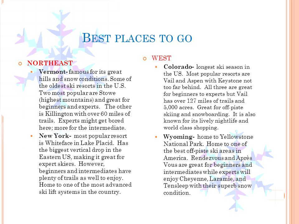 B EST PLACES TO GO NORTHEAST Vermont- famous for its great hills and snow conditions. Some of the oldest ski resorts in the U.S. Two most popular are