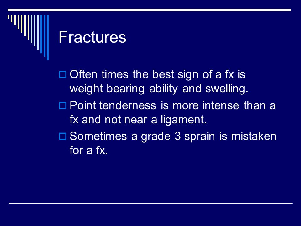 Fractures  Often times the best sign of a fx is weight bearing ability and swelling.  Point tenderness is more intense than a fx and not near a liga
