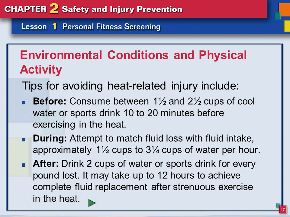 17 Environmental Conditions and Physical Activity Before: Consume between 1½ and 2½ cups of cool water or sports drink 10 to 20 minutes before exercising in the heat.