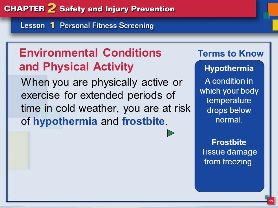 19 Environmental Conditions and Physical Activity When you are physically active or exercise for extended periods of time in cold weather, you are at risk of hypothermia and frostbite.