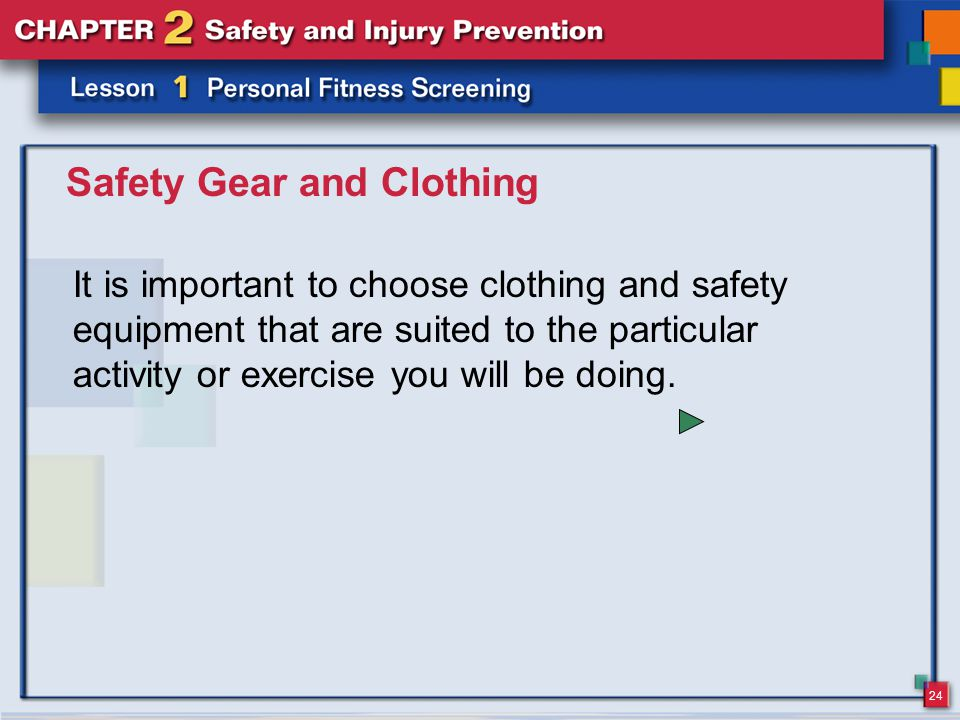 24 Safety Gear and Clothing It is important to choose clothing and safety equipment that are suited to the particular activity or exercise you will be doing.