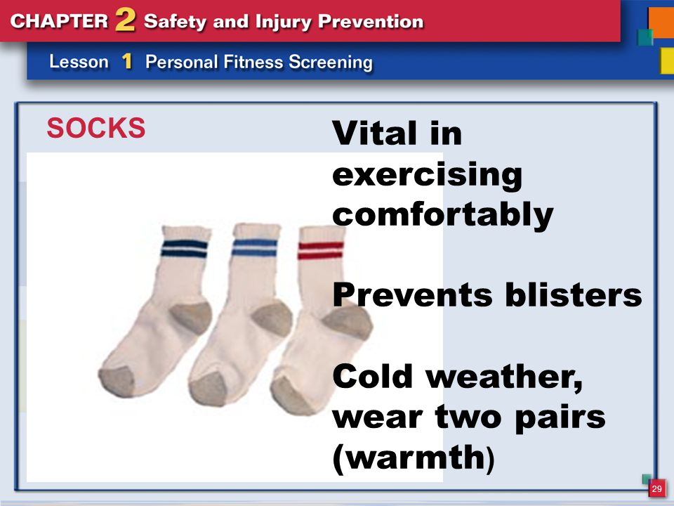 29 SOCKS Vital in exercising comfortably Prevents blisters Cold weather, wear two pairs (warmth )