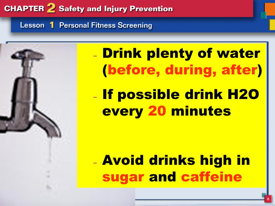 6 – Drink plenty of water (before, during, after) – If possible drink H2O every 20 minutes – Avoid drinks high in sugar and caffeine