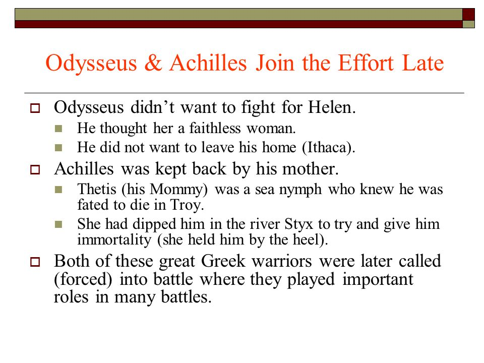 Odysseus & Achilles Join the Effort Late  Odysseus didn't want to fight for Helen. He thought her a faithless woman. He did not want to leave his hom