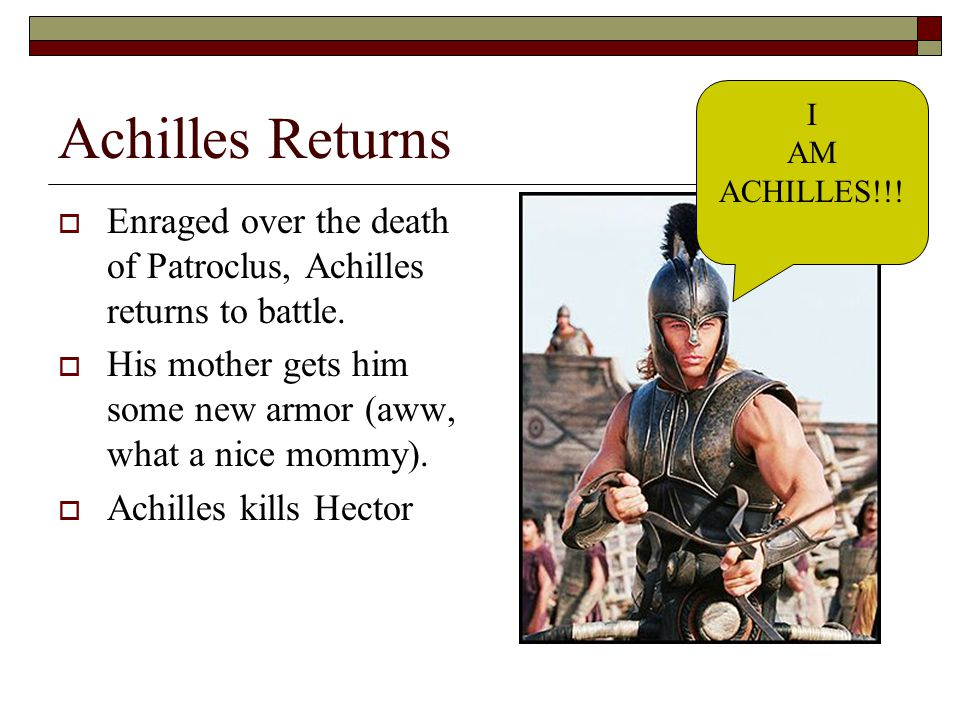 Achilles Returns  Enraged over the death of Patroclus, Achilles returns to battle.  His mother gets him some new armor (aww, what a nice mommy).  A