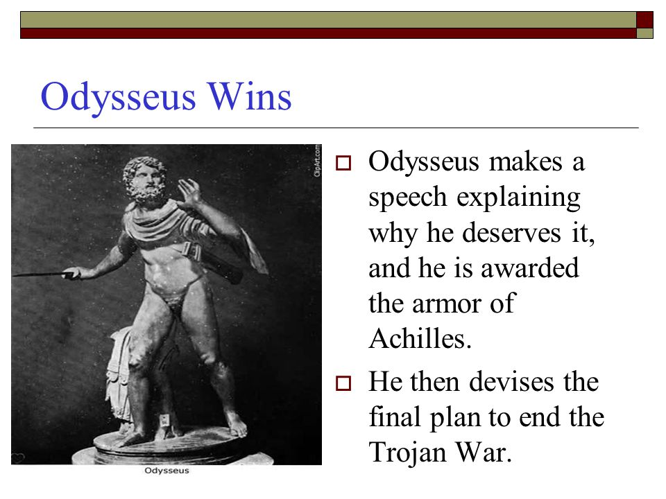 Odysseus Wins  Odysseus makes a speech explaining why he deserves it, and he is awarded the armor of Achilles.  He then devises the final plan to en
