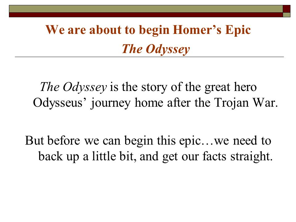We are about to begin Homer's Epic The Odyssey The Odyssey is the story of the great hero Odysseus' journey home after the Trojan War. But before we c