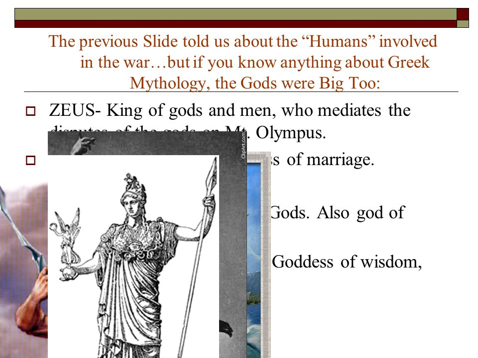 "The previous Slide told us about the ""Humans"" involved in the war…but if you know anything about Greek Mythology, the Gods were Big Too:  ZEUS- King"