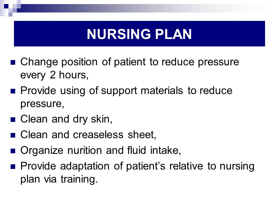 NURSING PLAN Change position of patient to reduce pressure every 2 hours, Provide using of support materials to reduce pressure, Clean and dry skin, Clean and creaseless sheet, Organize nurition and fluid intake, Provide adaptation of patient's relative to nursing plan via training.
