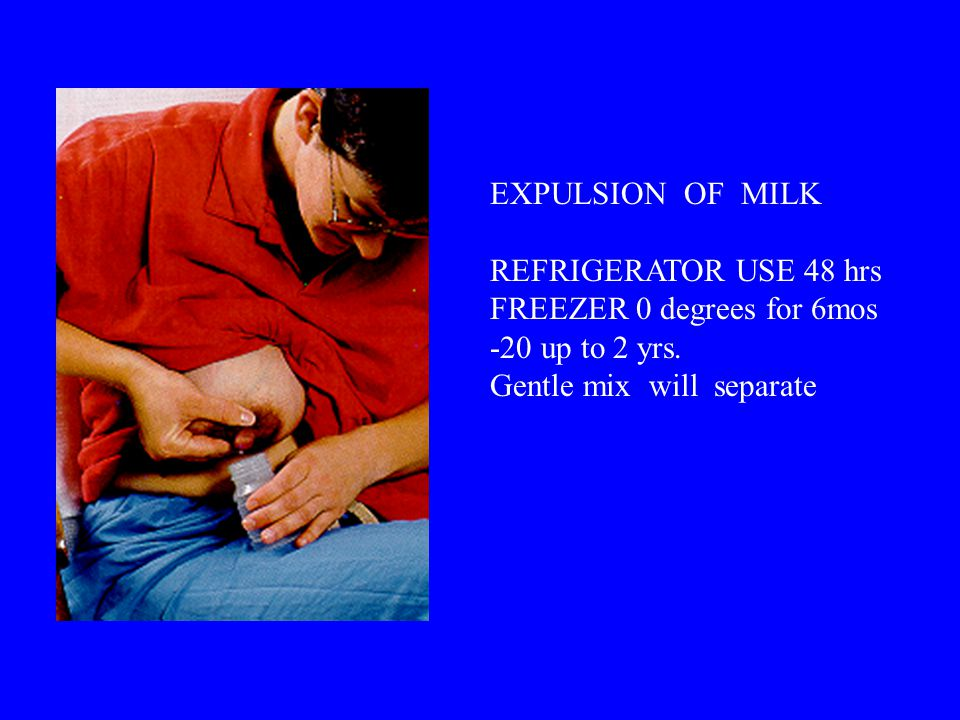 EXPULSION OF MILK REFRIGERATOR USE 48 hrs FREEZER 0 degrees for 6mos -20 up to 2 yrs.