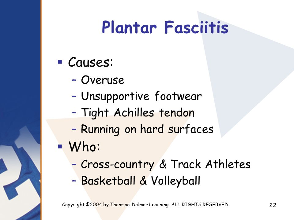 Copyright ©2004 by Thomson Delmar Learning. ALL RIGHTS RESERVED. 22 Plantar Fasciitis  Causes: –Overuse –Unsupportive footwear –Tight Achilles tendon