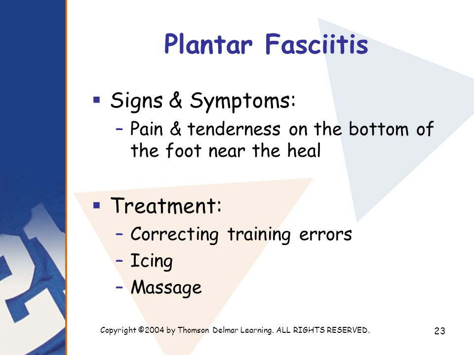 Copyright ©2004 by Thomson Delmar Learning. ALL RIGHTS RESERVED. 23 Plantar Fasciitis  Signs & Symptoms: –Pain & tenderness on the bottom of the foot