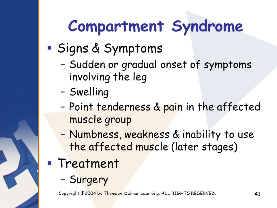Copyright ©2004 by Thomson Delmar Learning. ALL RIGHTS RESERVED. 41 Compartment Syndrome  Signs & Symptoms –Sudden or gradual onset of symptoms invol