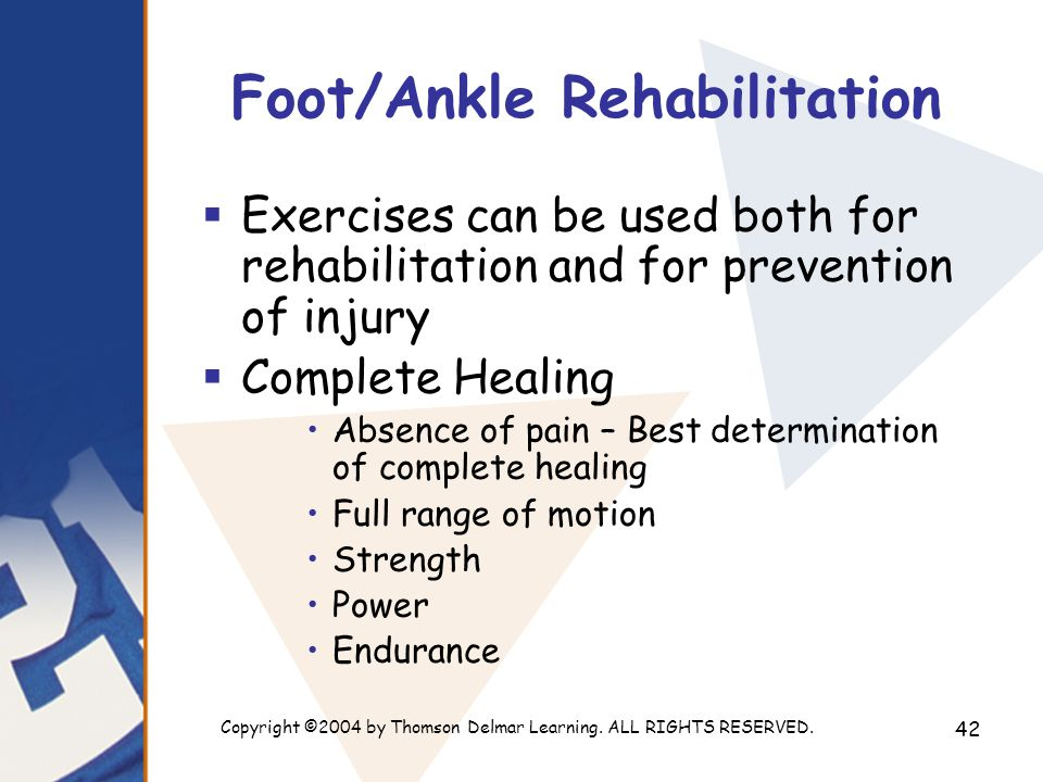 Copyright ©2004 by Thomson Delmar Learning. ALL RIGHTS RESERVED. 42 Foot/Ankle Rehabilitation  Exercises can be used both for rehabilitation and for