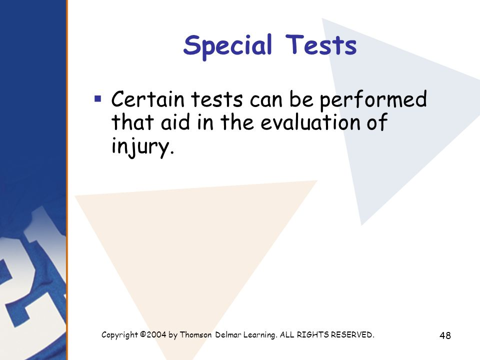 Copyright ©2004 by Thomson Delmar Learning. ALL RIGHTS RESERVED. 48 Special Tests  Certain tests can be performed that aid in the evaluation of injur