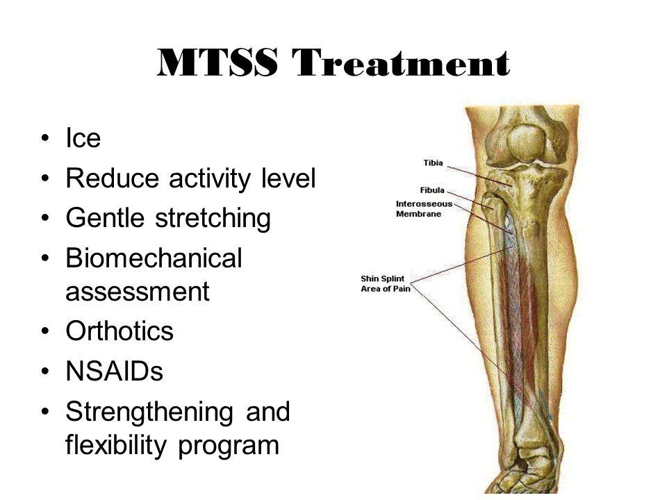 MTSS Treatment Ice Reduce activity level Gentle stretching Biomechanical assessment Orthotics NSAIDs Strengthening and flexibility program