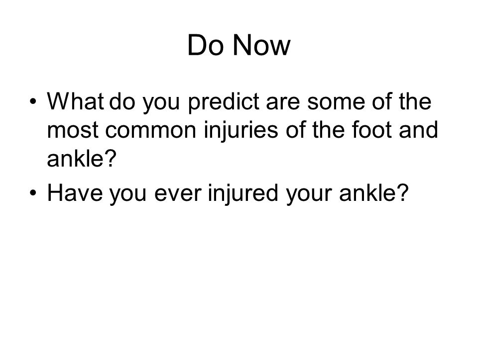 Do Now What do you predict are some of the most common injuries of the foot and ankle? Have you ever injured your ankle?