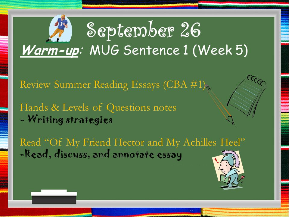 September 26 Warm-up: MUG Sentence 1 (Week 5) Review Summer Reading Essays (CBA #1) Hands & Levels of Questions notes - Writing strategies Read Of My Friend Hector and My Achilles Heel -Read, discuss, and annotate essay
