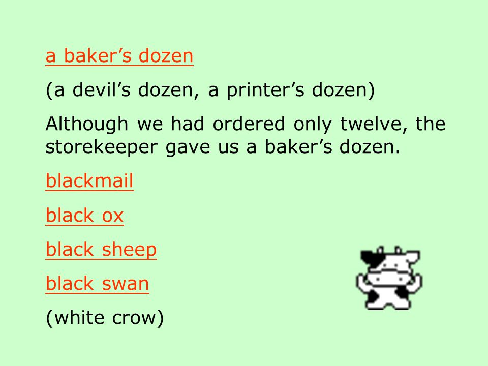 a baker's dozen (a devil's dozen, a printer's dozen) Although we had ordered only twelve, the storekeeper gave us a baker's dozen.