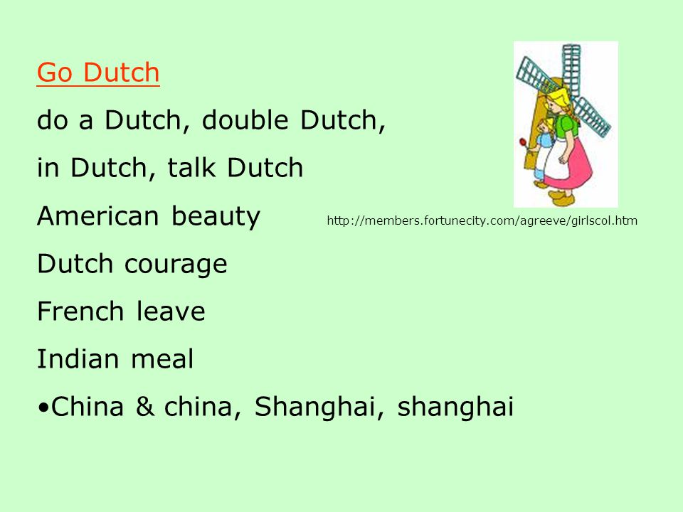 Go Dutch do a Dutch, double Dutch, in Dutch, talk Dutch American beauty http://members.fortunecity.com/agreeve/girlscol.htm Dutch courage French leave Indian meal China & china, Shanghai, shanghai