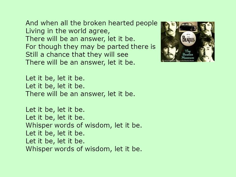 And when all the broken hearted people Living in the world agree, There will be an answer, let it be.