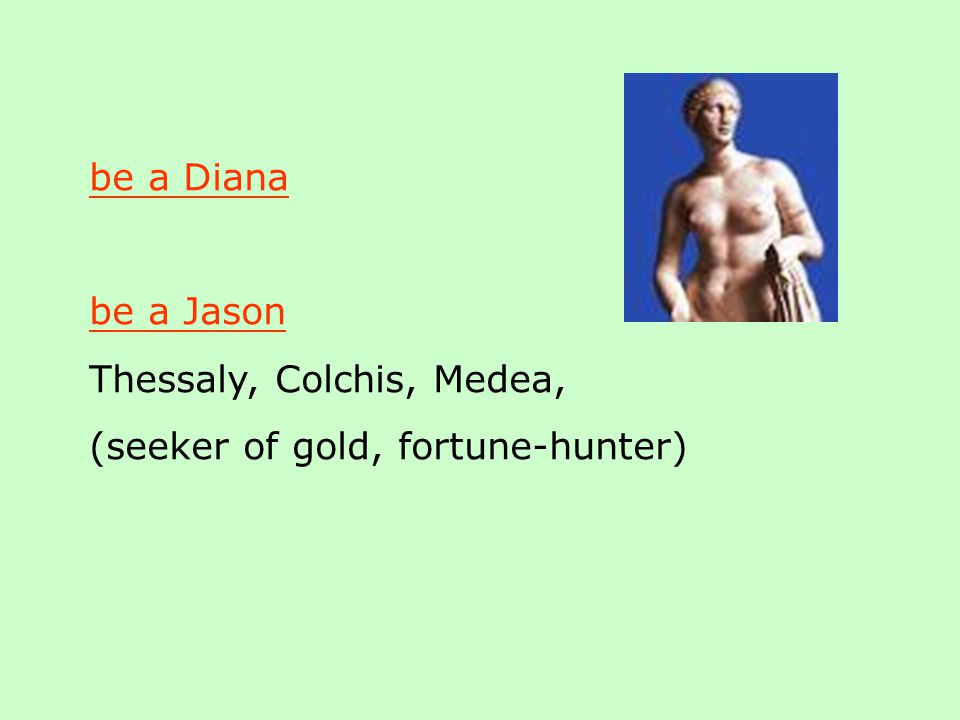 be a Diana be a Jason Thessaly, Colchis, Medea, (seeker of gold, fortune-hunter)