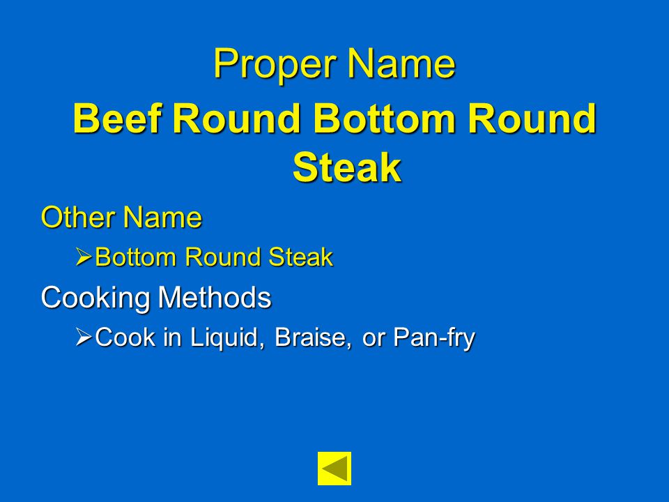 Proper Name Beef Round Bottom Round Steak Other Name  Bottom Round Steak Cooking Methods  Cook in Liquid, Braise, or Pan-fry
