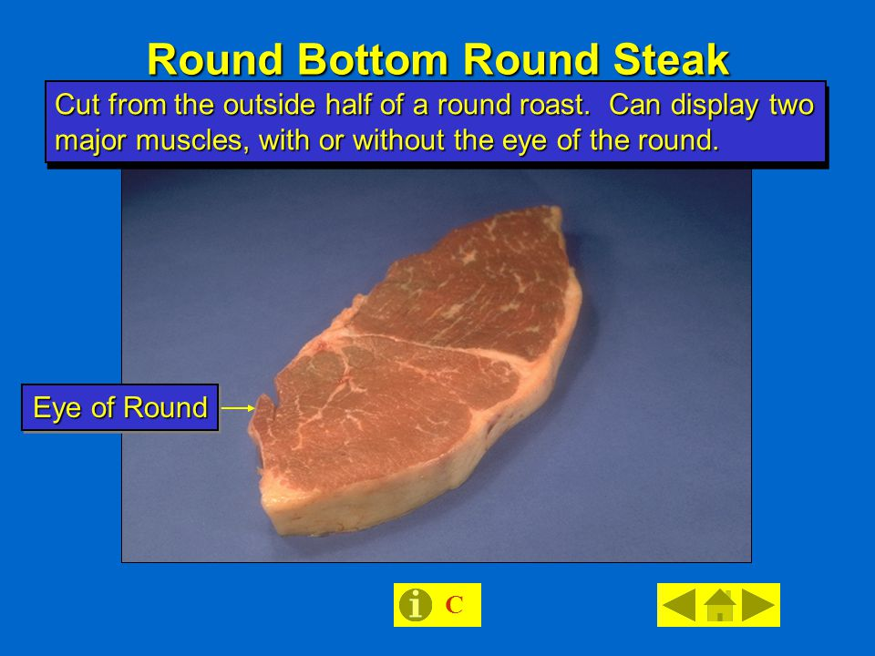 Round Bottom Round Steak C Eye of Round Cut from the outside half of a round roast.