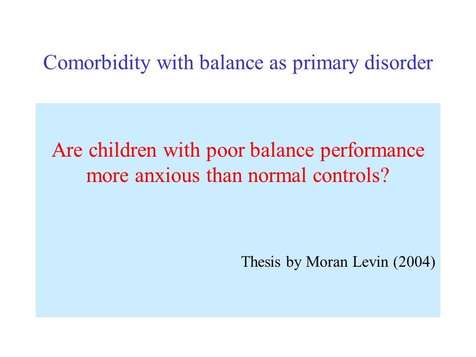 Comorbidity with balance as primary disorder Are children with poor balance performance more anxious than normal controls? Thesis by Moran Levin (2004