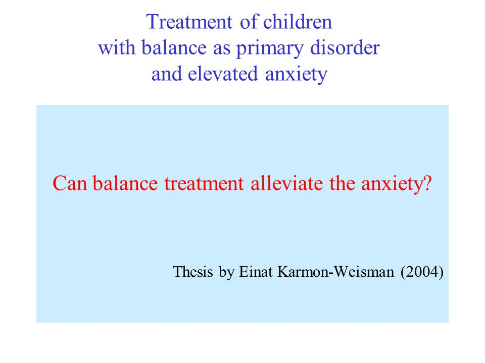 Treatment of children with balance as primary disorder and elevated anxiety Can balance treatment alleviate the anxiety? Thesis by Einat Karmon-Weisma