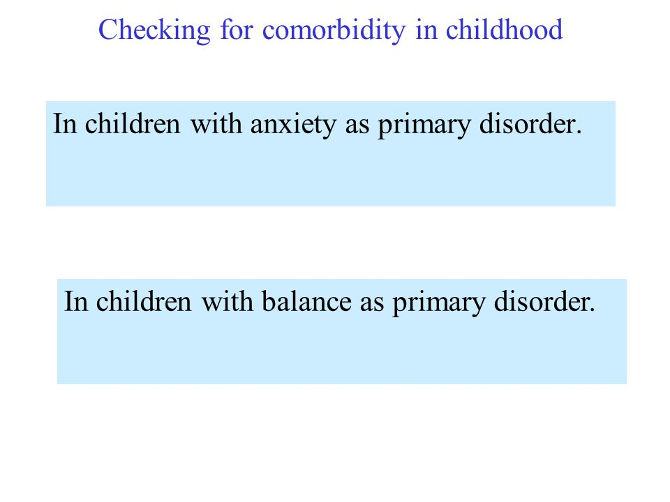 Checking for comorbidity in childhood In children with anxiety as primary disorder. In children with balance as primary disorder.