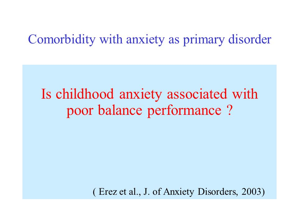 Comorbidity with anxiety as primary disorder Is childhood anxiety associated with poor balance performance ? ( Erez et al., J. of Anxiety Disorders, 2