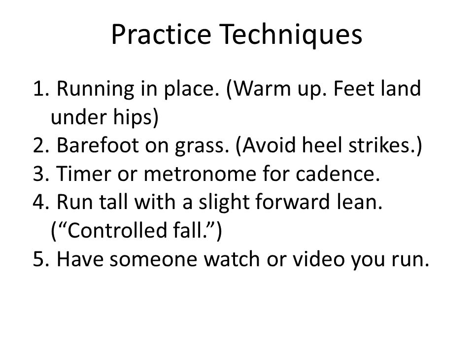 Practice Techniques 1. Running in place. (Warm up. Feet land under hips) 2. Barefoot on grass. (Avoid heel strikes.) 3. Timer or metronome for cadence