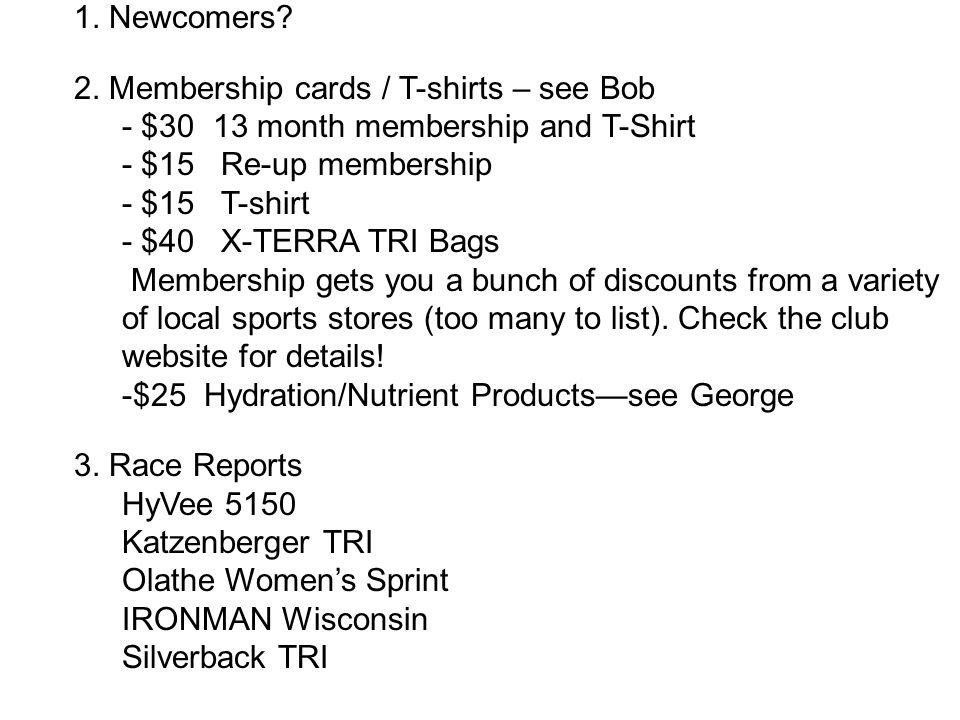 1. Newcomers? 2. Membership cards / T-shirts – see Bob - $30 13 month membership and T-Shirt - $15 Re-up membership - $15 T-shirt - $40 X-TERRA TRI Ba