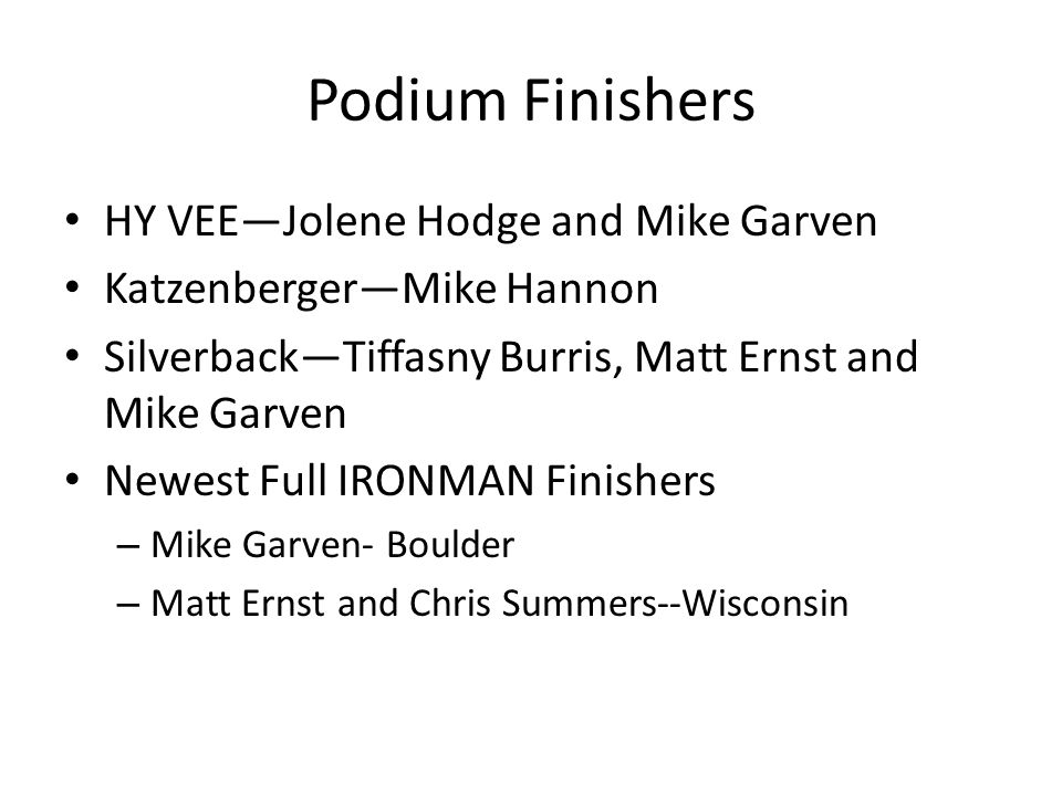 Podium Finishers HY VEE—Jolene Hodge and Mike Garven Katzenberger—Mike Hannon Silverback—Tiffasny Burris, Matt Ernst and Mike Garven Newest Full IRONM