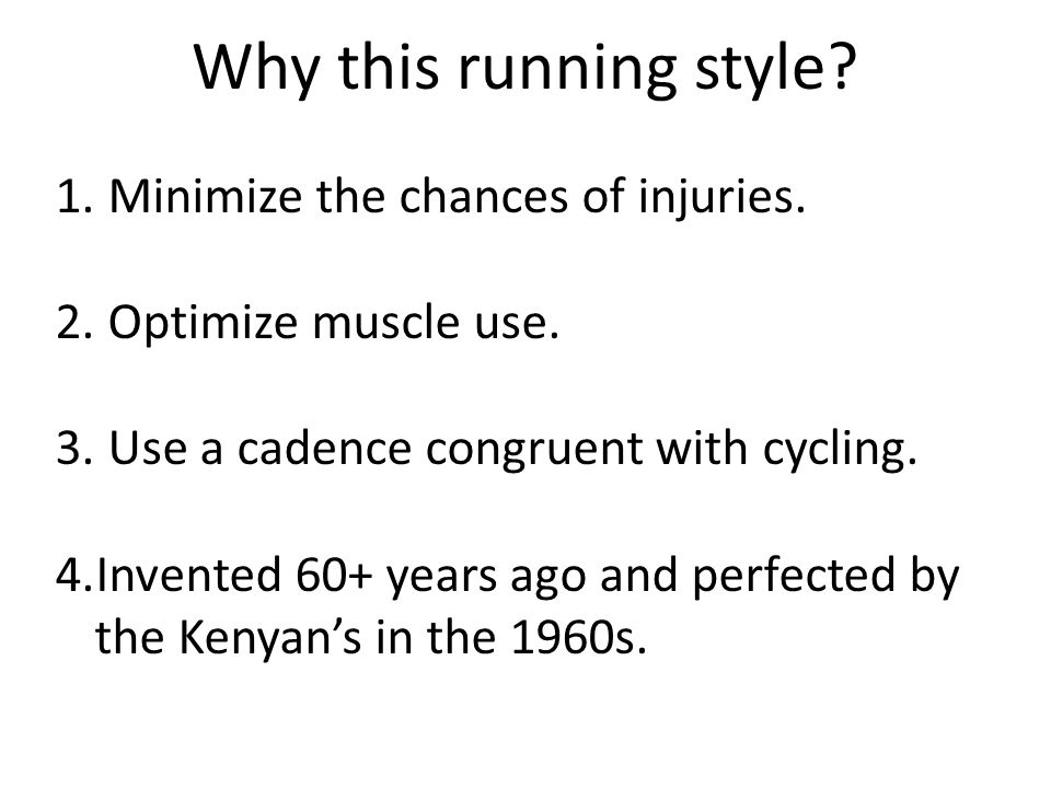Why this running style? 1. Minimize the chances of injuries. 2. Optimize muscle use. 3. Use a cadence congruent with cycling. 4.Invented 60+ years ago